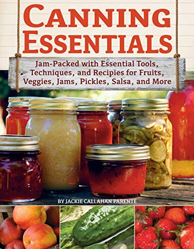 Canning Essentials: Jam-Packed with Essential Tools, Techniques, and Recipes for Fruits, Veggies, Jams, Pickles, Salsa, andMore