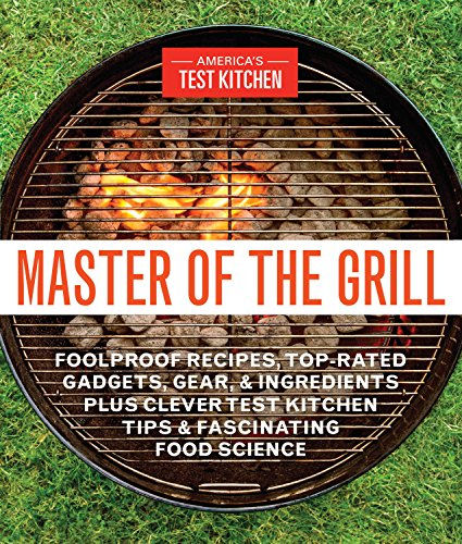 Master of the Grill: Foolproof Recipes, Top-Rated Gadgets, Gear, & Ingredients Plus Clever Test Kitchen Tips & Fascinating FoodScience